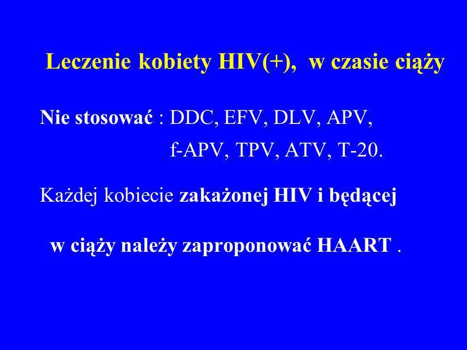 Leczenie kobiety HIV(+), w czasie ciąży Nie stosować : DDC, EFV, DLV, APV, f-APV, TPV, ATV, T-20. Każdej kobiecie zakażonej HIV i będącej w ciąży nale