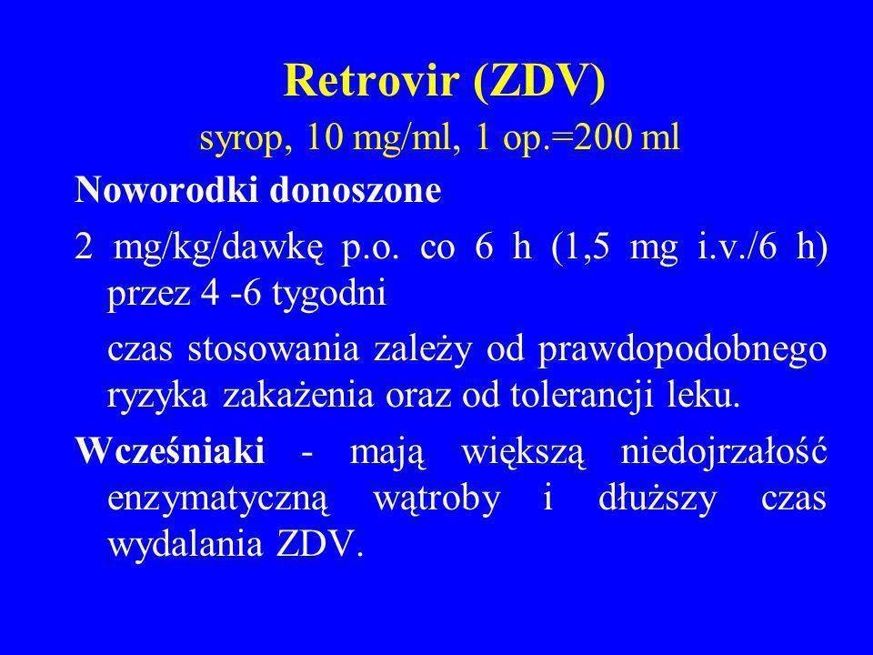 Retrovir (ZDV) syrop, 10 mg/ml, 1 op.=200 ml Noworodki donoszone 2 mg/kg/dawkę p.o. co 6 h (1,5 mg i.v./6 h) przez 4 -6 tygodni czas stosowania zależy