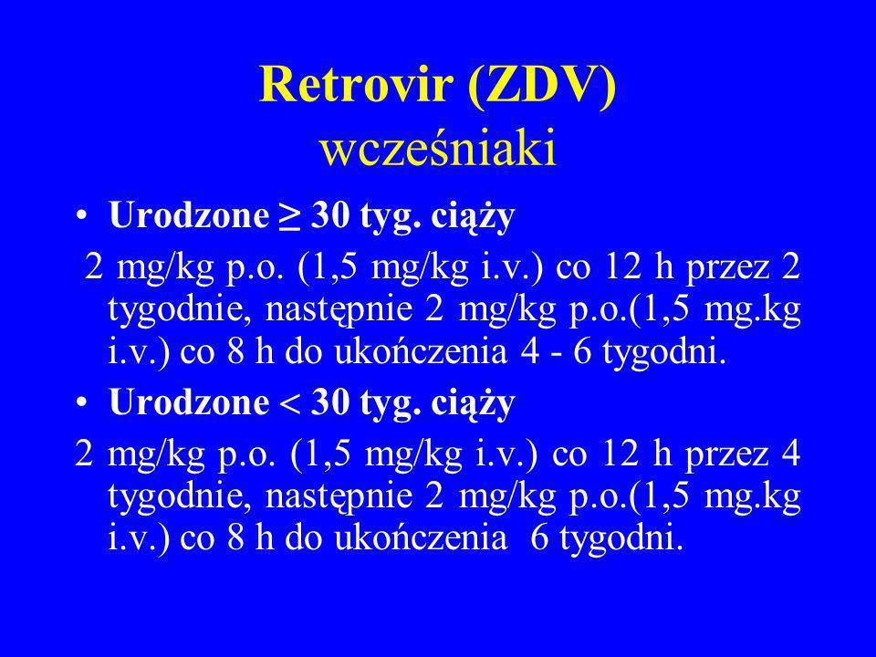Retrovir (ZDV) wcześniaki Urodzone 30 tyg. ciąży 2 mg/kg p.o. (1,5 mg/kg i.v.) co 12 h przez 2 tygodnie, następnie 2 mg/kg p.o.(1,5 mg.kg i.v.) co 8 h
