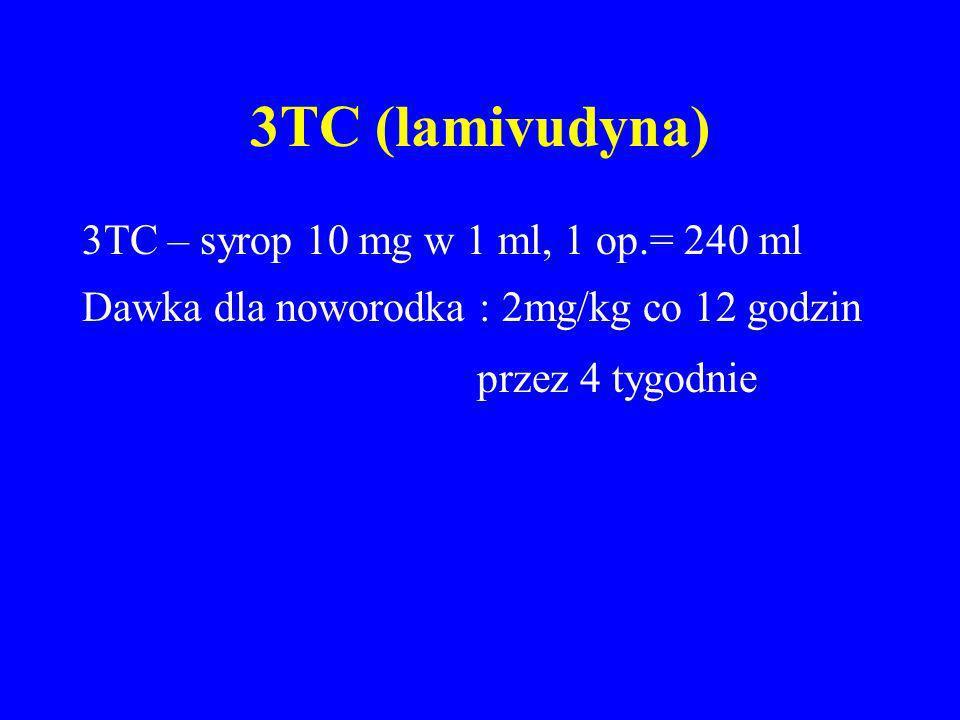 3TC (lamivudyna) 3TC – syrop 10 mg w 1 ml, 1 op.= 240 ml Dawka dla noworodka : 2mg/kg co 12 godzin przez 4 tygodnie
