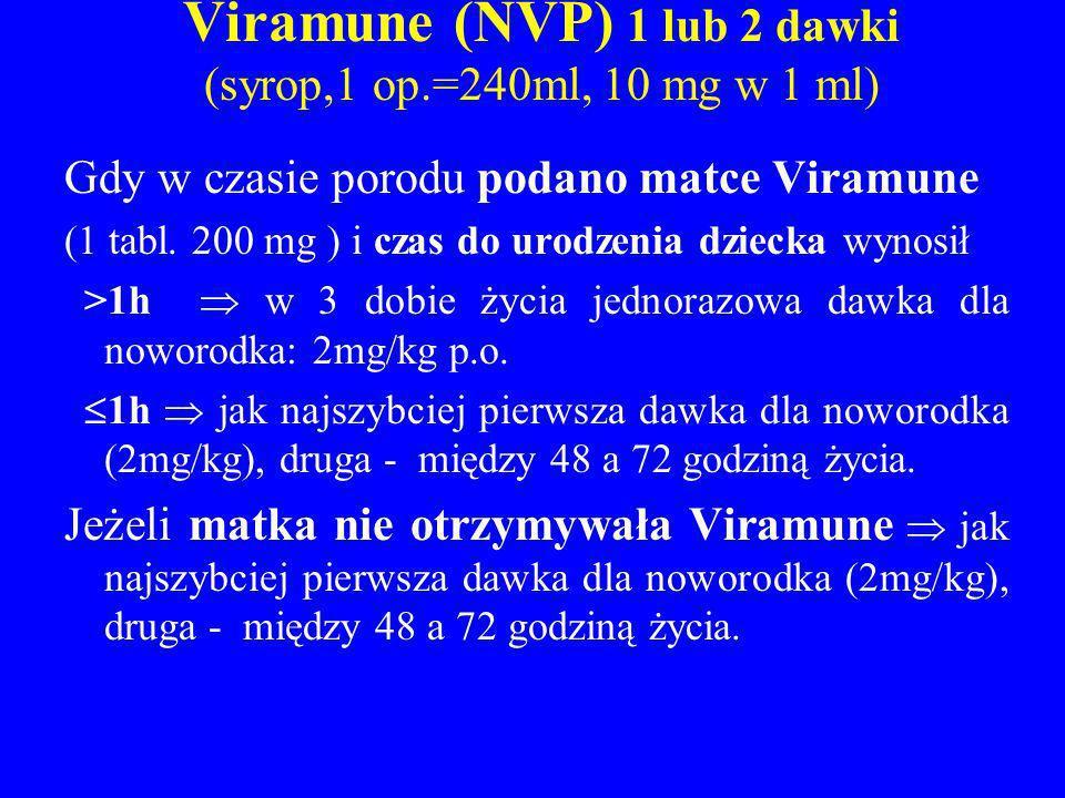 Viramune (NVP) 1 lub 2 dawki (syrop,1 op.=240ml, 10 mg w 1 ml) Gdy w czasie porodu podano matce Viramune (1 tabl. 200 mg ) i czas do urodzenia dziecka
