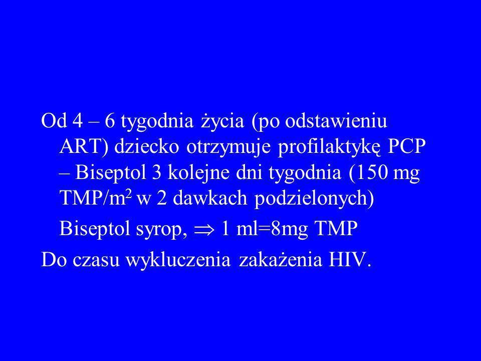 Od 4 – 6 tygodnia życia (po odstawieniu ART) dziecko otrzymuje profilaktykę PCP – Biseptol 3 kolejne dni tygodnia (150 mg TMP/m 2 w 2 dawkach podzielo