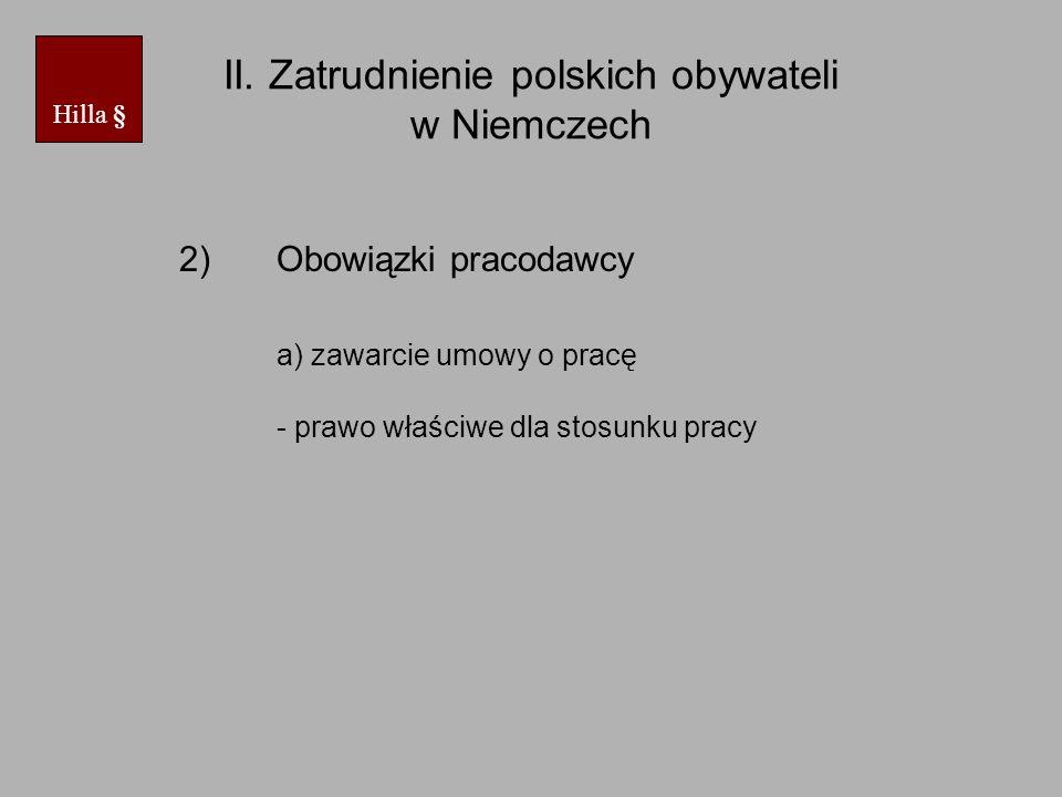 II. Zatrudnienie polskich obywateli w Niemczech 2)Obowiązki pracodawcy a) zawarcie umowy o pracę - prawo właściwe dla stosunku pracy Hilla §