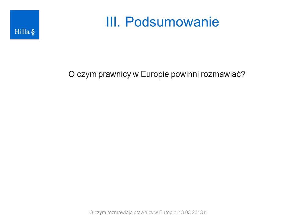 III. Podsumowanie O czym prawnicy w Europie powinni rozmawiać? O czym rozmawiają prawnicy w Europie, 13.03.2013 r. Hilla §