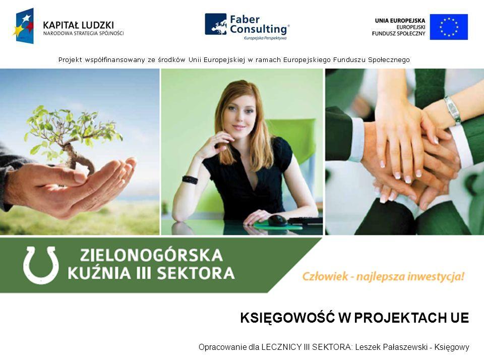 KSIĘGOWOŚĆ W PROJEKTACH UE Opracowanie dla LECZNICY III SEKTORA: Leszek Pałaszewski - Księgowy