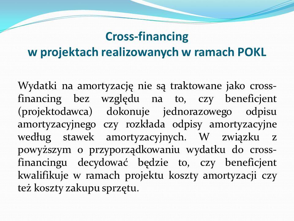 Cross-financing w projektach realizowanych w ramach POKL Wydatki na amortyzację nie są traktowane jako cross- financing bez względu na to, czy benefic