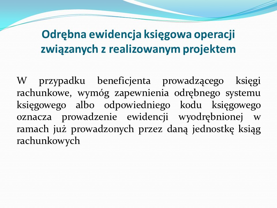 Odrębna ewidencja księgowa operacji związanych z realizowanym projektem W przypadku beneficjenta prowadzącego księgi rachunkowe, wymóg zapewnienia odr