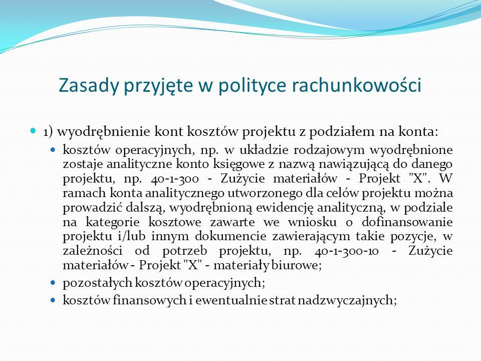 Zasady przyjęte w polityce rachunkowości 2) ustalenie zakresu wydatków kwalifikowanych projektu, przyjęcie na piśmie takiego katalogu uwzględniającego przepisy i specyfikę projektu - w celu jednolitego i prawidłowego rozliczania wydatków kwalifikowanych, 3) sposób realizacji obowiązków sprawozdawczych i informacyjnych wobec instytucji nadzorujących realizację projektu, GUS itp., 4) inne uregulowania w zależności od potrzeb i statusu prawnego beneficjenta (jednostki otrzymującej dotację).
