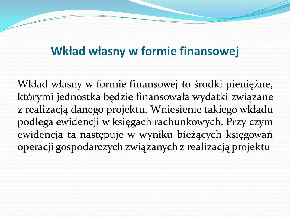 Wkład własny w formie finansowej Wkład własny w formie finansowej to środki pieniężne, którymi jednostka będzie finansowała wydatki związane z realiza