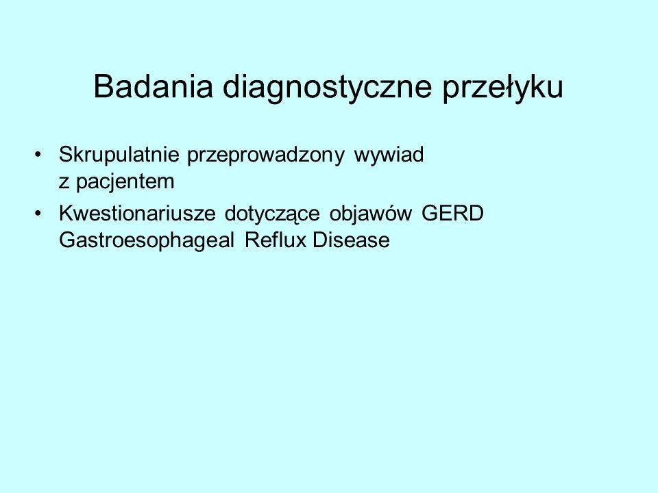 Badania diagnostyczne przełyku Skrupulatnie przeprowadzony wywiad z pacjentem Kwestionariusze dotyczące objawów GERD Gastroesophageal Reflux Disease