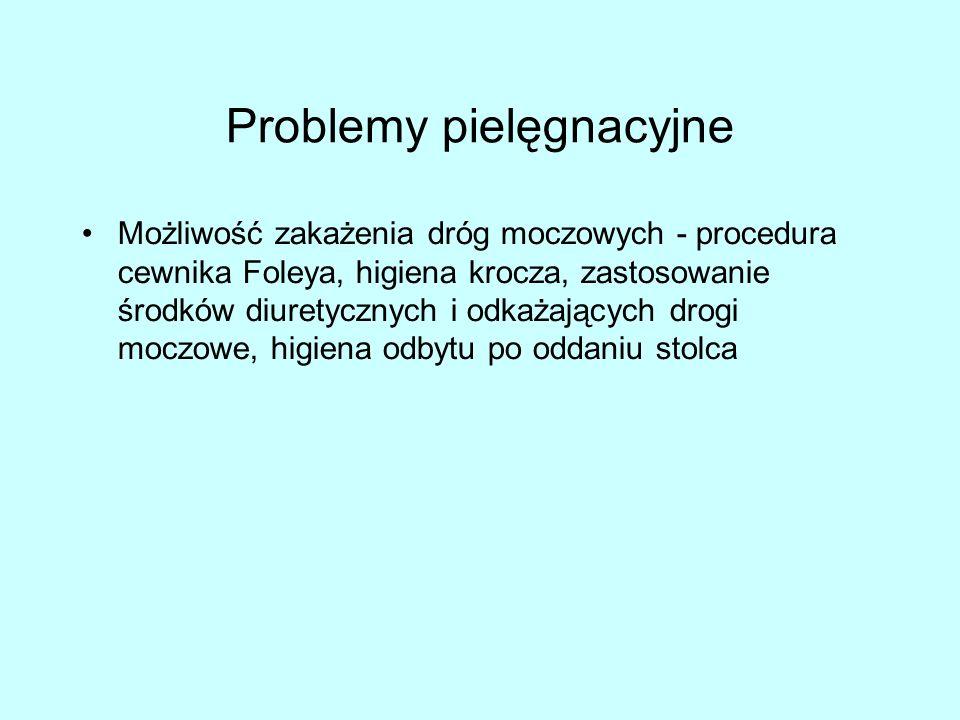 Problemy pielęgnacyjne Możliwość zakażenia dróg moczowych - procedura cewnika Foleya, higiena krocza, zastosowanie środków diuretycznych i odkażających drogi moczowe, higiena odbytu po oddaniu stolca