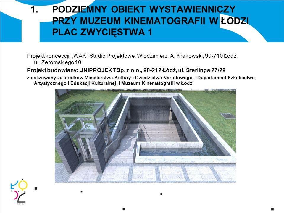 1.PODZIEMNY OBIEKT WYSTAWIENNICZY PRZY MUZEUM KINEMATOGRAFII W ŁODZI PLAC ZWYCIĘSTWA 1 Projekt koncepcji: WAK Studio Projektowe. Włodzimierz A. Krakow