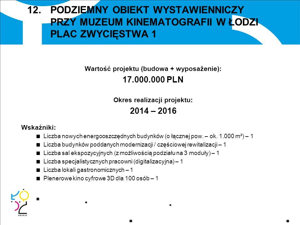 12. PODZIEMNY OBIEKT WYSTAWIENNICZY PRZY MUZEUM KINEMATOGRAFII W ŁODZI PLAC ZWYCIĘSTWA 1 Wartość projektu (budowa + wyposażenie): 17.000.000 PLN Okres