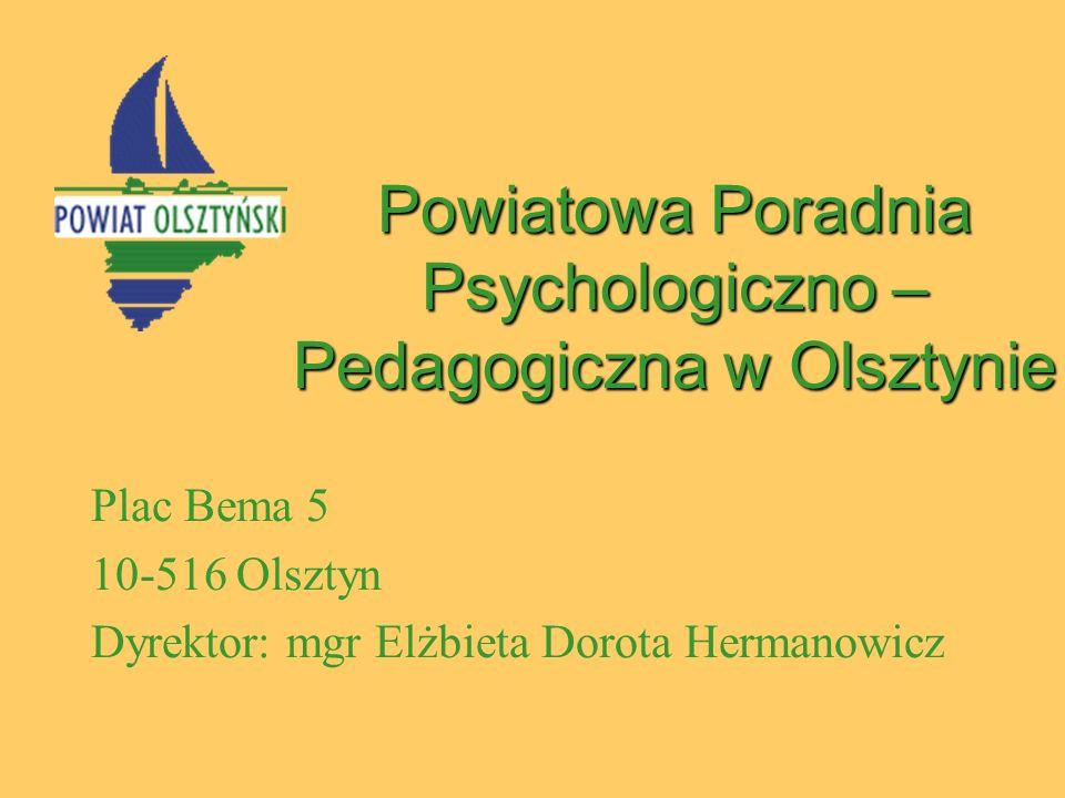 Powiatowa Poradnia Psychologiczno – Pedagogiczna w Olsztynie Plac Bema 5 10-516 Olsztyn Dyrektor: mgr Elżbieta Dorota Hermanowicz