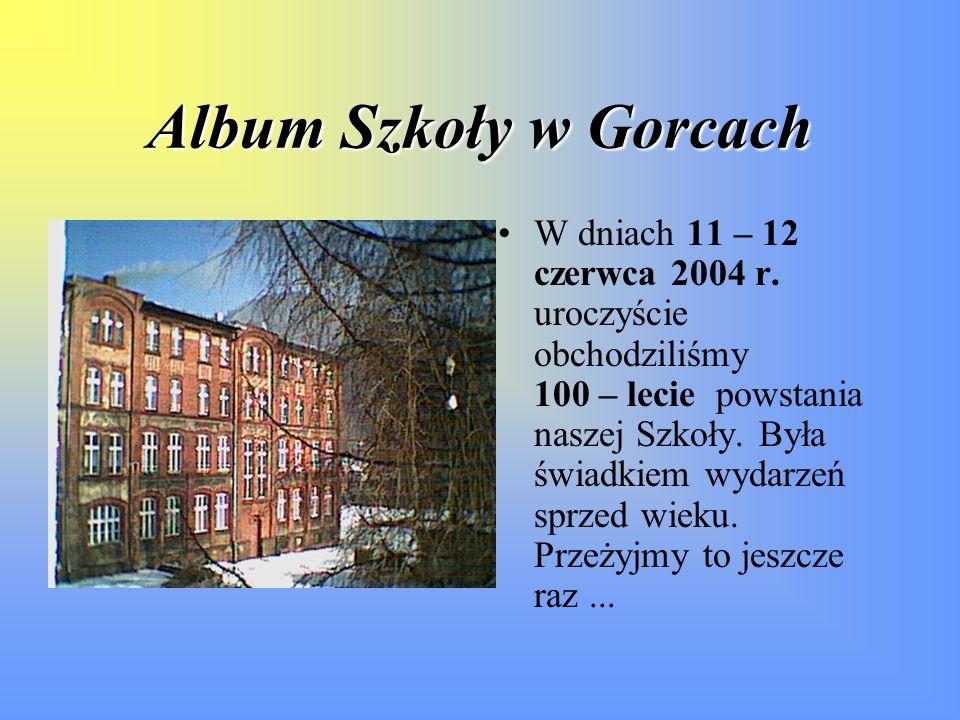 Album Szkoły w Gorcach W dniach 11 – 12 czerwca 2004 r. uroczyście obchodziliśmy 100 – lecie powstania naszej Szkoły. Była świadkiem wydarzeń sprzed w