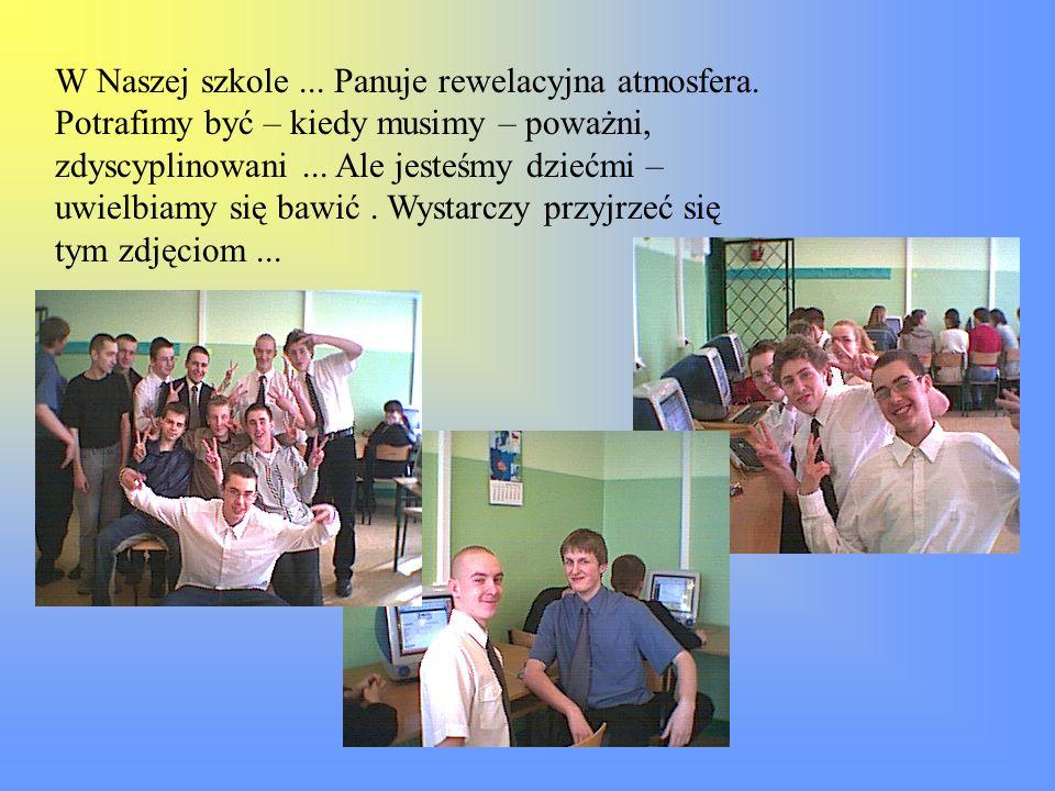 W Naszej szkole... Panuje rewelacyjna atmosfera. Potrafimy być – kiedy musimy – poważni, zdyscyplinowani... Ale jesteśmy dziećmi – uwielbiamy się bawi