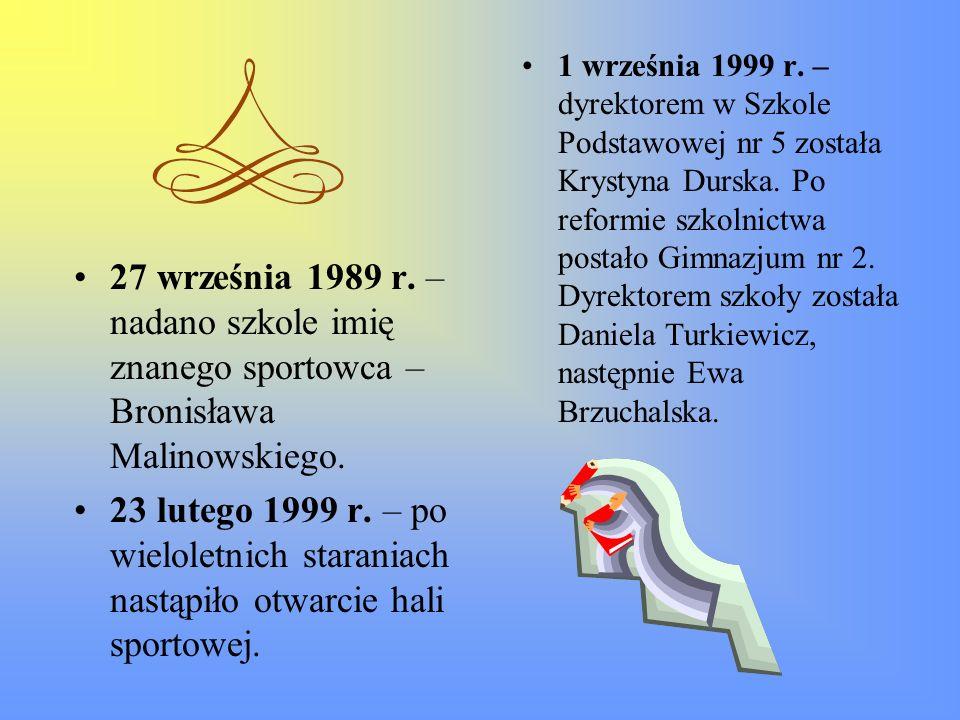 27 września 1989 r. – nadano szkole imię znanego sportowca – Bronisława Malinowskiego. 23 lutego 1999 r. – po wieloletnich staraniach nastąpiło otwarc