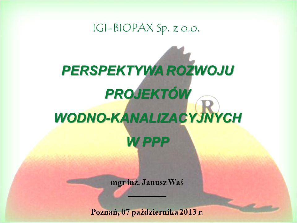 PERSPEKTYWA ROZWOJU PROJEKTÓWWODNO-KANALIZACYJNYCH W PPP mgr inż. Janusz Waś _________ Poznań, 07 października 2013 r. IGI-BIOPAX Sp. z o.o.