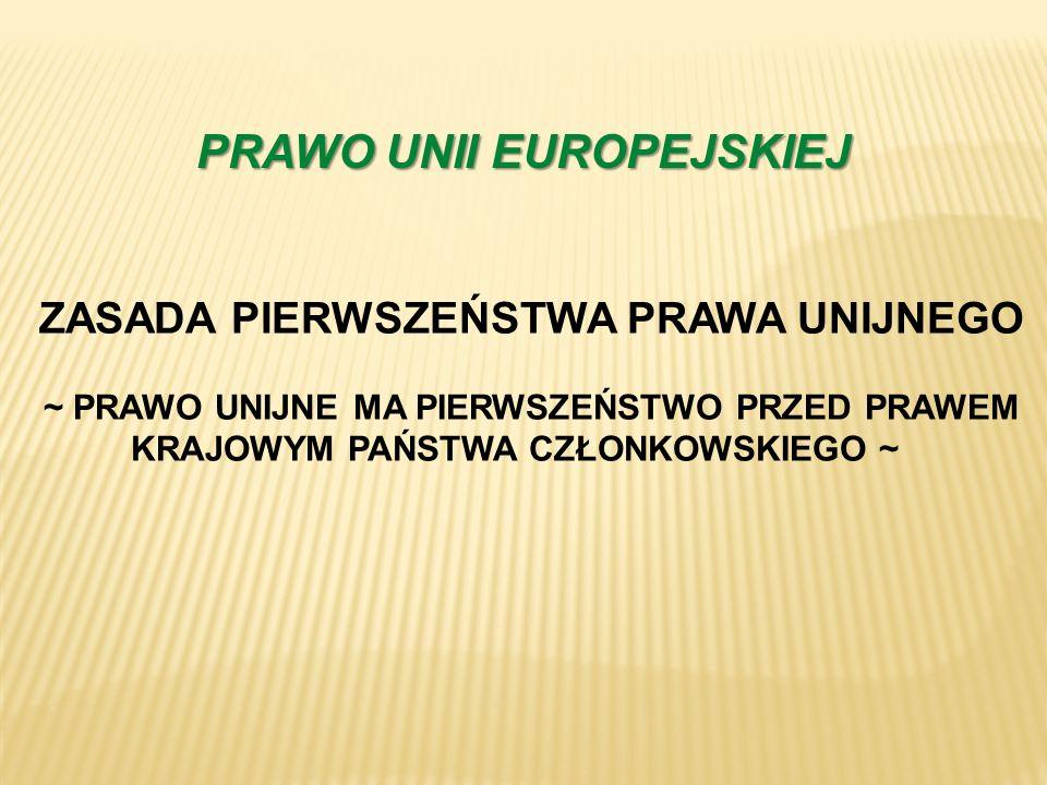 PRAWO UNII EUROPEJSKIEJ ZASADA PIERWSZEŃSTWA PRAWA UNIJNEGO ~ PRAWO UNIJNE MA PIERWSZEŃSTWO PRZED PRAWEM KRAJOWYM PAŃSTWA CZŁONKOWSKIEGO ~