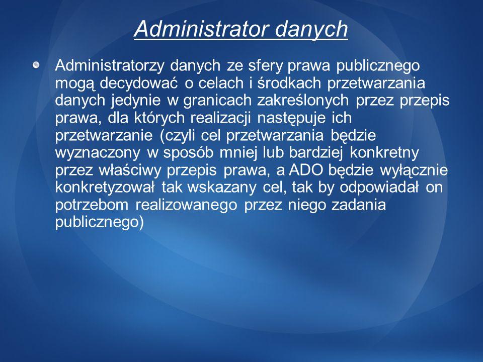 Administrator danych Administratorzy danych ze sfery prawa publicznego mogą decydować o celach i środkach przetwarzania danych jedynie w granicach zak