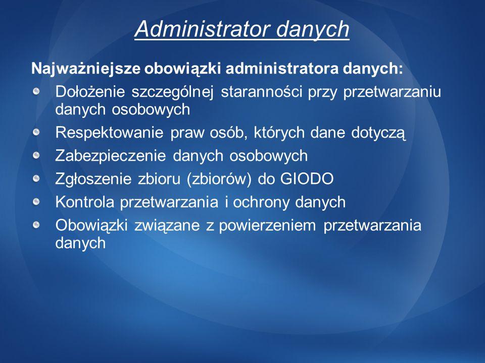 Administrator danych Najważniejsze obowiązki administratora danych: Dołożenie szczególnej staranności przy przetwarzaniu danych osobowych Respektowani
