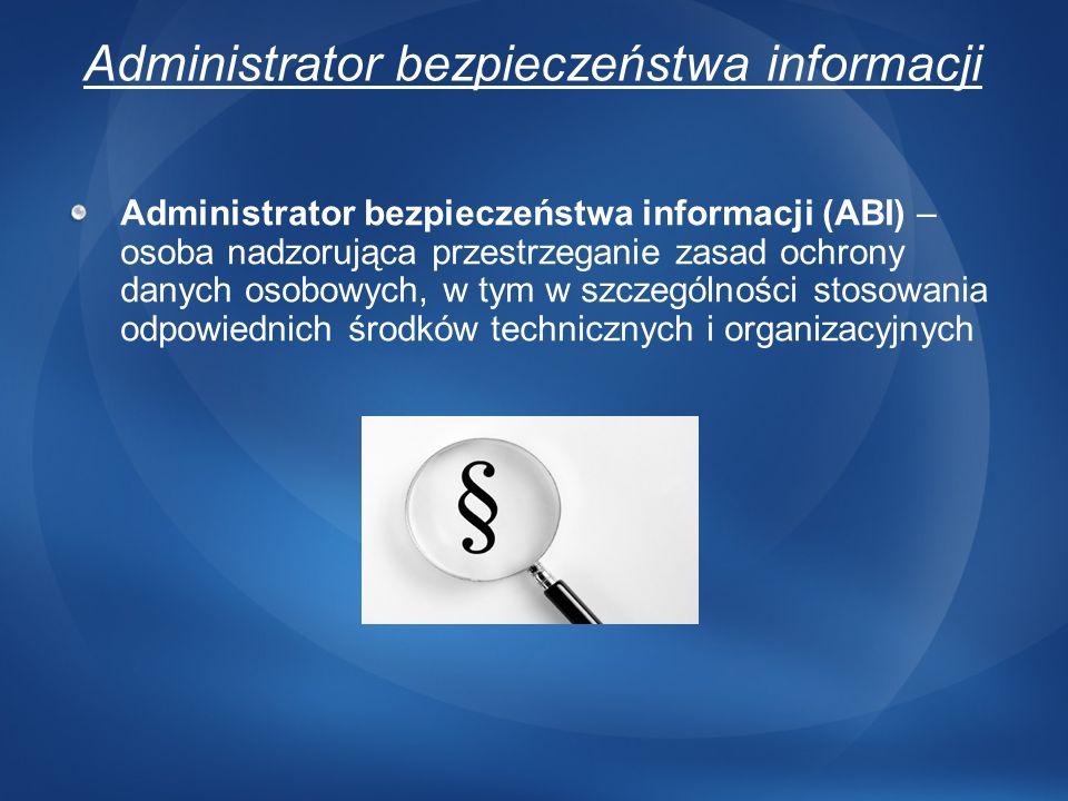 Administrator bezpieczeństwa informacji Administrator bezpieczeństwa informacji (ABI) – osoba nadzorująca przestrzeganie zasad ochrony danych osobowyc