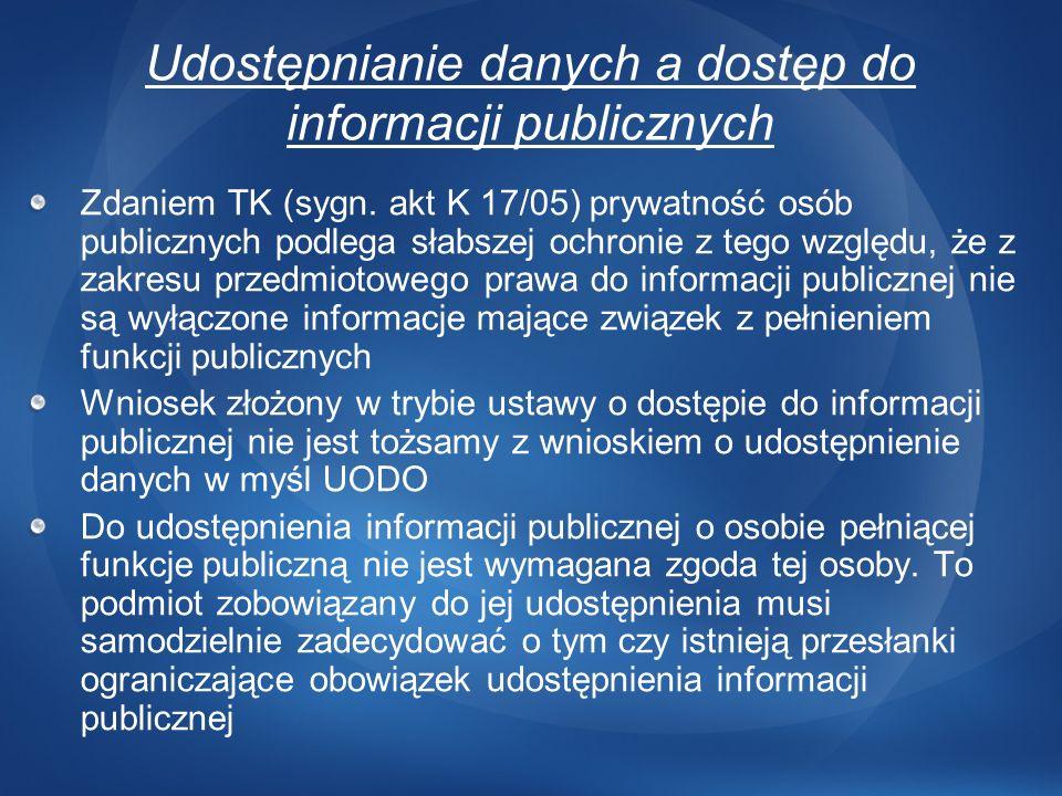 Udostępnianie danych a dostęp do informacji publicznych Zdaniem TK (sygn. akt K 17/05) prywatność osób publicznych podlega słabszej ochronie z tego wz