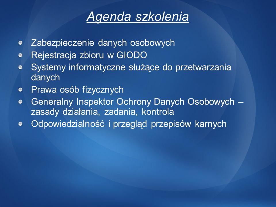 Agenda szkolenia Zabezpieczenie danych osobowych Rejestracja zbioru w GIODO Systemy informatyczne służące do przetwarzania danych Prawa osób fizycznyc
