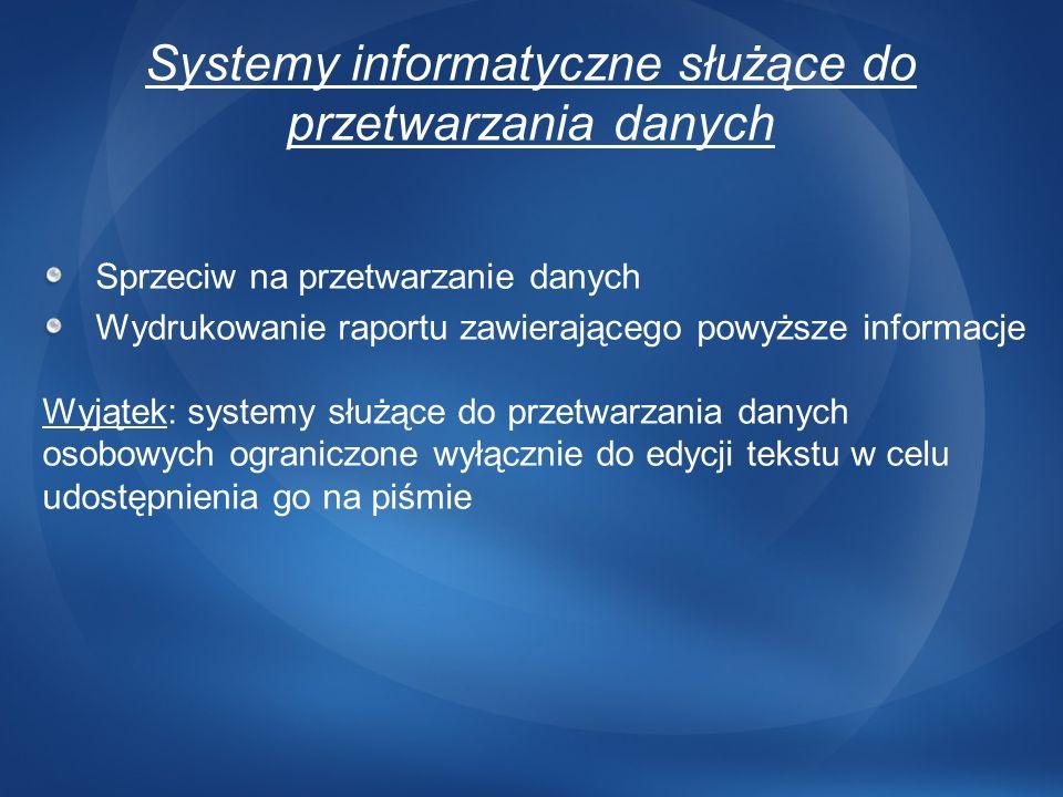 Systemy informatyczne służące do przetwarzania danych Sprzeciw na przetwarzanie danych Wydrukowanie raportu zawierającego powyższe informacje Wyjątek: