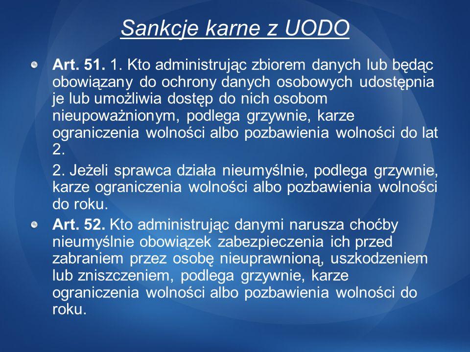 Sankcje karne z UODO Art. 51. 1. Kto administrując zbiorem danych lub będąc obowiązany do ochrony danych osobowych udostępnia je lub umożliwia dostęp