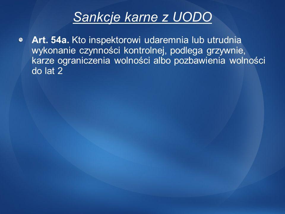 Sankcje karne z UODO Art. 54a. Kto inspektorowi udaremnia lub utrudnia wykonanie czynności kontrolnej, podlega grzywnie, karze ograniczenia wolności a