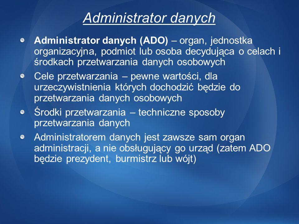 Administrator danych Administrator danych (ADO) – organ, jednostka organizacyjna, podmiot lub osoba decydująca o celach i środkach przetwarzania danyc