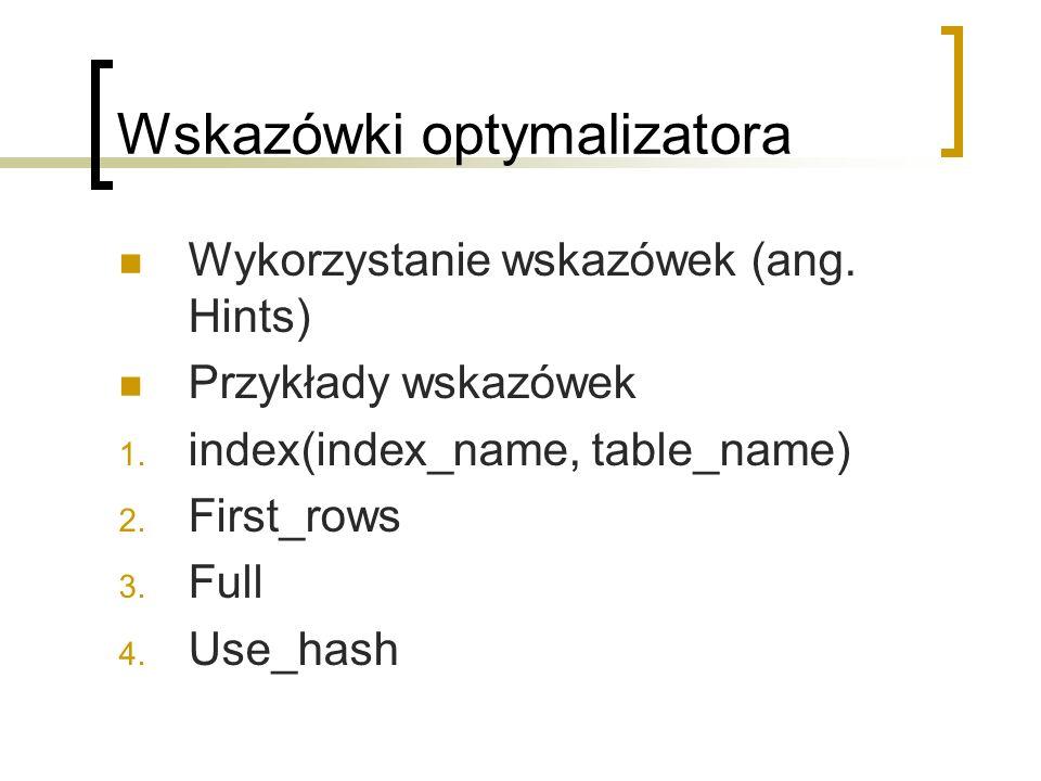 Wskazówki optymalizatora Wykorzystanie wskazówek (ang. Hints) Przykłady wskazówek 1. index(index_name, table_name) 2. First_rows 3. Full 4. Use_hash