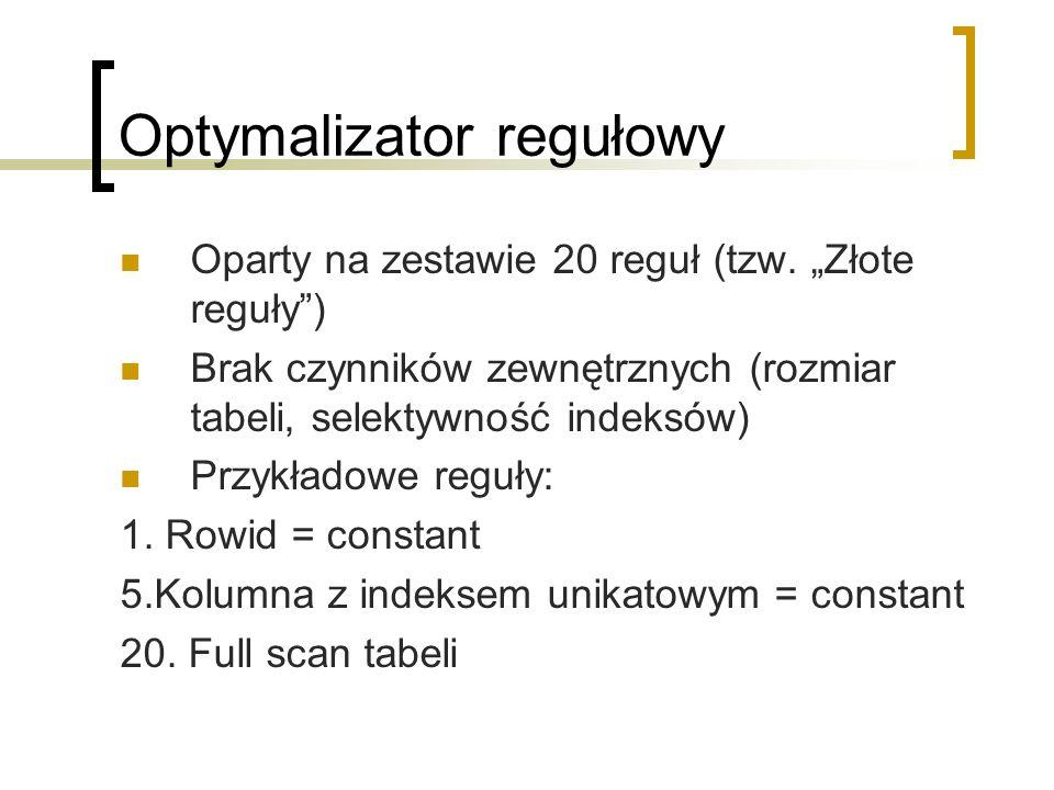 Optymalizator regułowy Oparty na zestawie 20 reguł (tzw. Złote reguły) Brak czynników zewnętrznych (rozmiar tabeli, selektywność indeksów) Przykładowe
