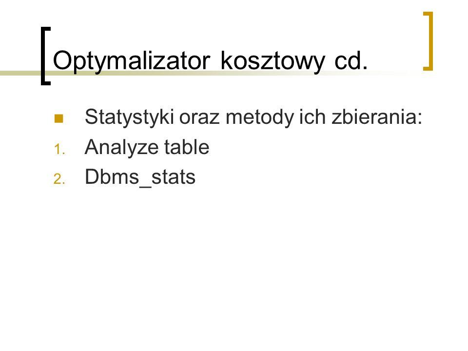 Optymalizator kosztowy cd. Statystyki oraz metody ich zbierania: 1. Analyze table 2. Dbms_stats