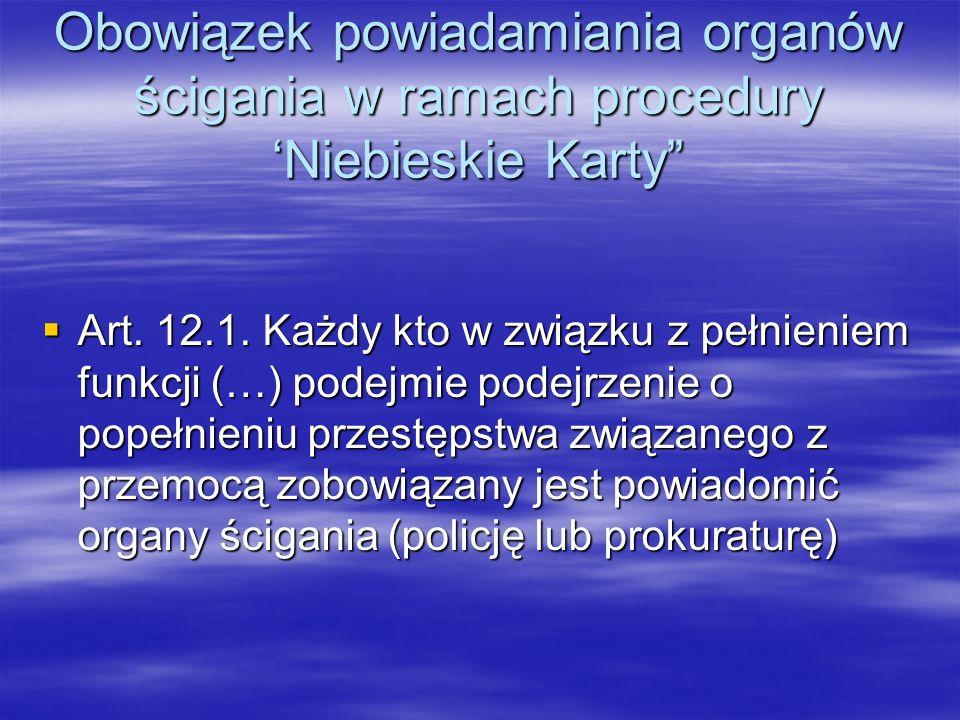 Obowiązek powiadamiania organów ścigania w ramach procedury Niebieskie Karty Art. 12.1. Każdy kto w związku z pełnieniem funkcji (…) podejmie podejrze