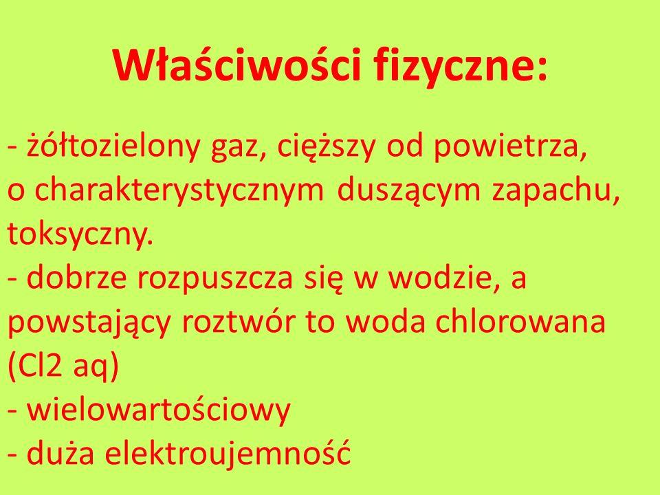 Właściwości fizyczne: - żółtozielony gaz, cięższy od powietrza, o charakterystycznym duszącym zapachu, toksyczny. - dobrze rozpuszcza się w wodzie, a