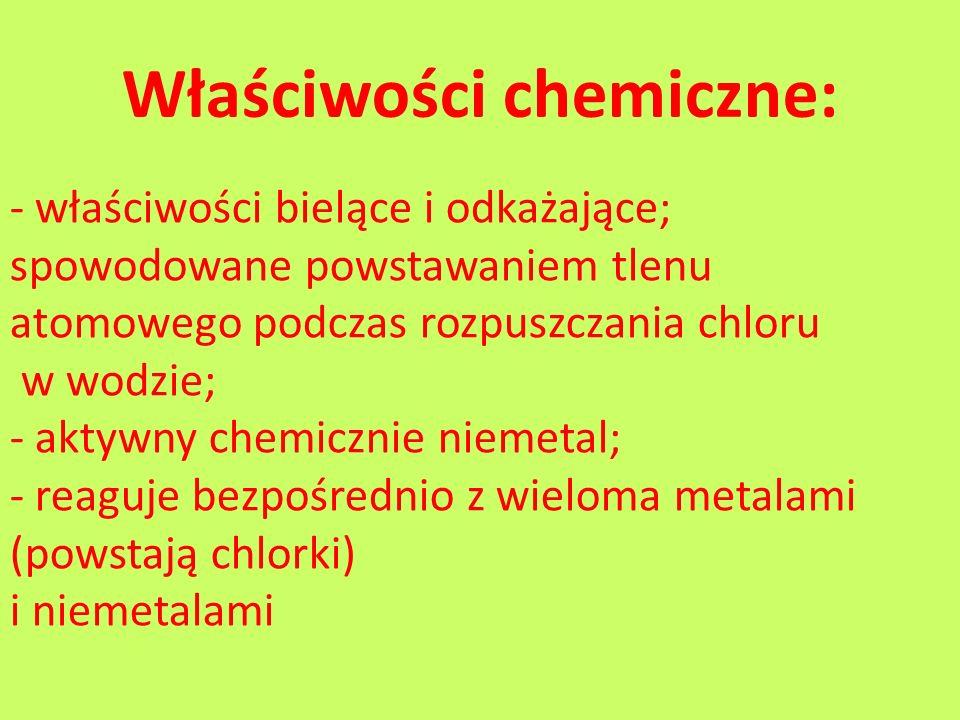 Właściwości chemiczne: - właściwości bielące i odkażające; spowodowane powstawaniem tlenu atomowego podczas rozpuszczania chloru w wodzie; - aktywny c