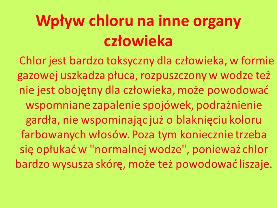 Wpływ chloru na inne organy człowieka Chlor jest bardzo toksyczny dla człowieka, w formie gazowej uszkadza płuca, rozpuszczony w wodze też nie jest ob