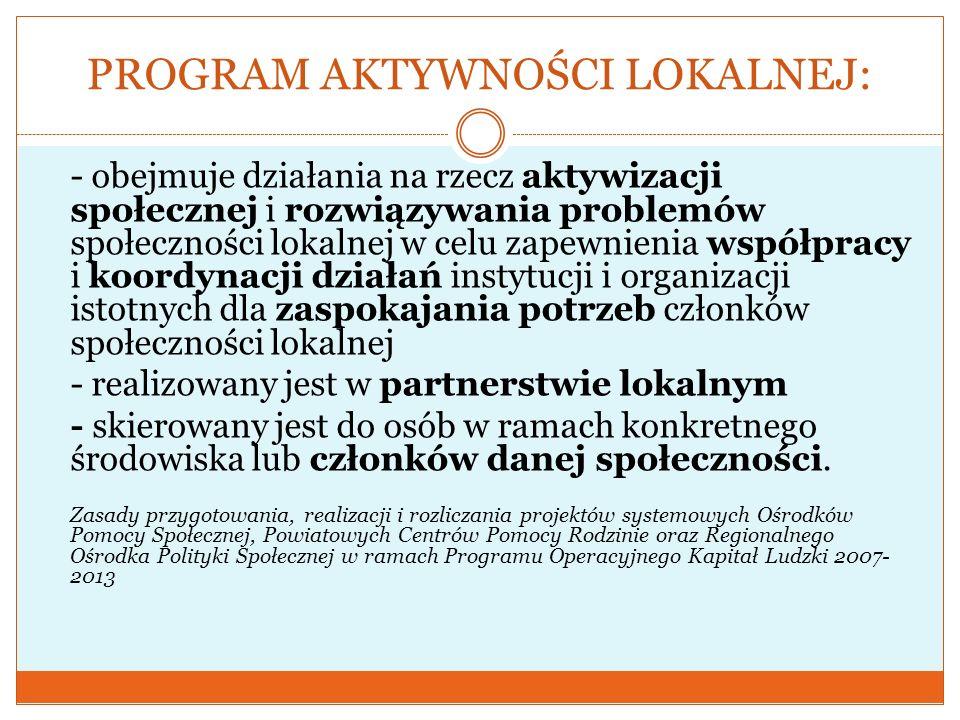 PROGRAM AKTYWNOŚCI LOKALNEJ: - obejmuje działania na rzecz aktywizacji społecznej i rozwiązywania problemów społeczności lokalnej w celu zapewnienia w