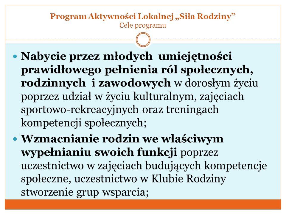 Program Aktywności Lokalnej Siła Rodziny Cele programu Nabycie przez młodych umiejętności prawidłowego pełnienia ról społecznych, rodzinnych i zawodow