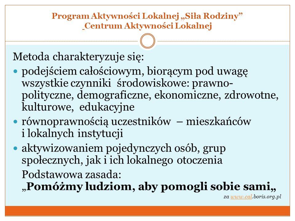 Program Aktywności Lokalnej Siła Rodziny Centrum Aktywności Lokalnej Metoda charakteryzuje się: podejściem całościowym, biorącym pod uwagę wszystkie c