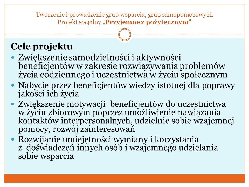 Tworzenie i prowadzenie grup wsparcia, grup samopomocowych Projekt socjalny Przyjemne z pożytecznym Cele projektu Zwiększenie samodzielności i aktywno