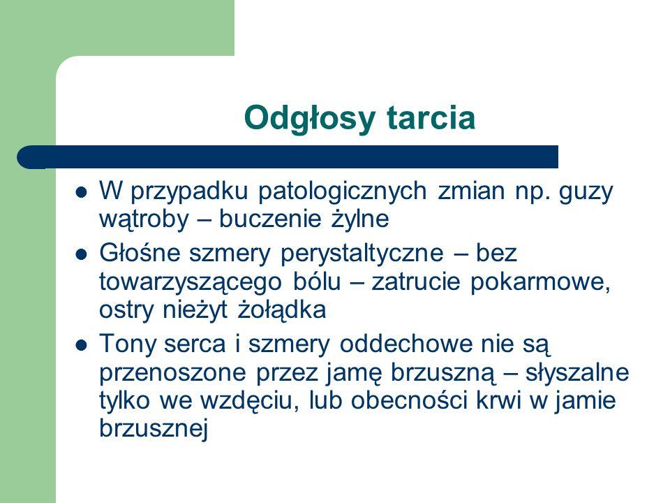 Odgłosy tarcia W przypadku patologicznych zmian np. guzy wątroby – buczenie żylne Głośne szmery perystaltyczne – bez towarzyszącego bólu – zatrucie po