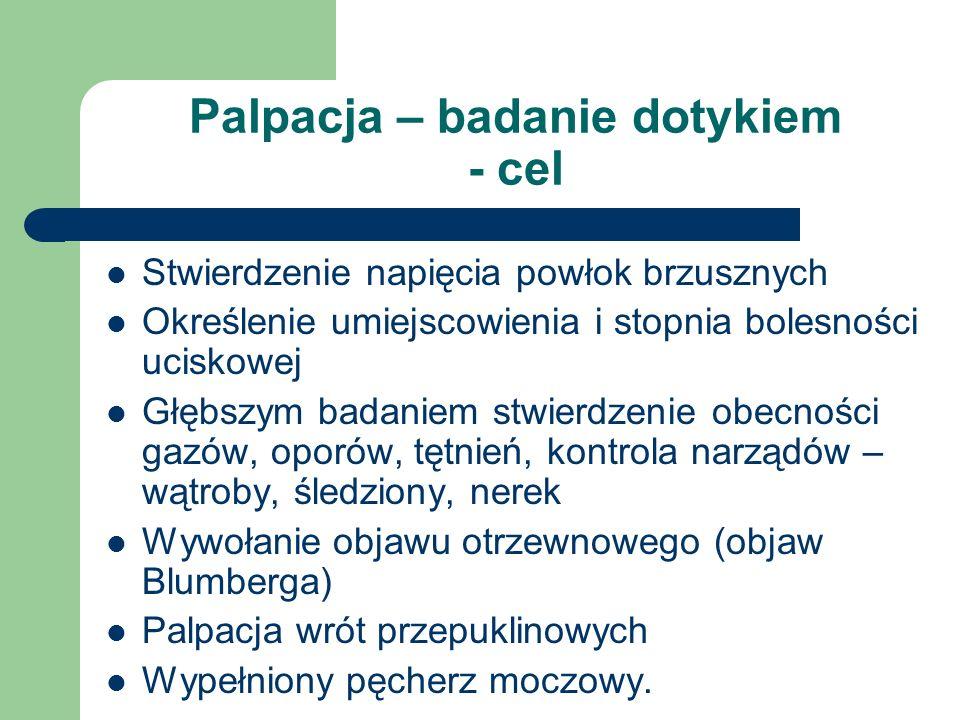 Palpacja – badanie dotykiem - cel Stwierdzenie napięcia powłok brzusznych Określenie umiejscowienia i stopnia bolesności uciskowej Głębszym badaniem s