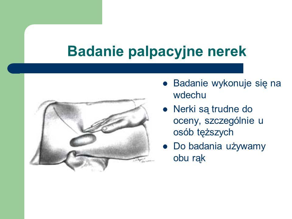 Badanie palpacyjne nerek Badanie wykonuje się na wdechu Nerki są trudne do oceny, szczególnie u osób tęższych Do badania używamy obu rąk