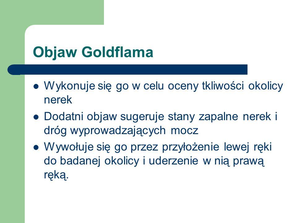 Objaw Goldflama Wykonuje się go w celu oceny tkliwości okolicy nerek Dodatni objaw sugeruje stany zapalne nerek i dróg wyprowadzających mocz Wywołuje