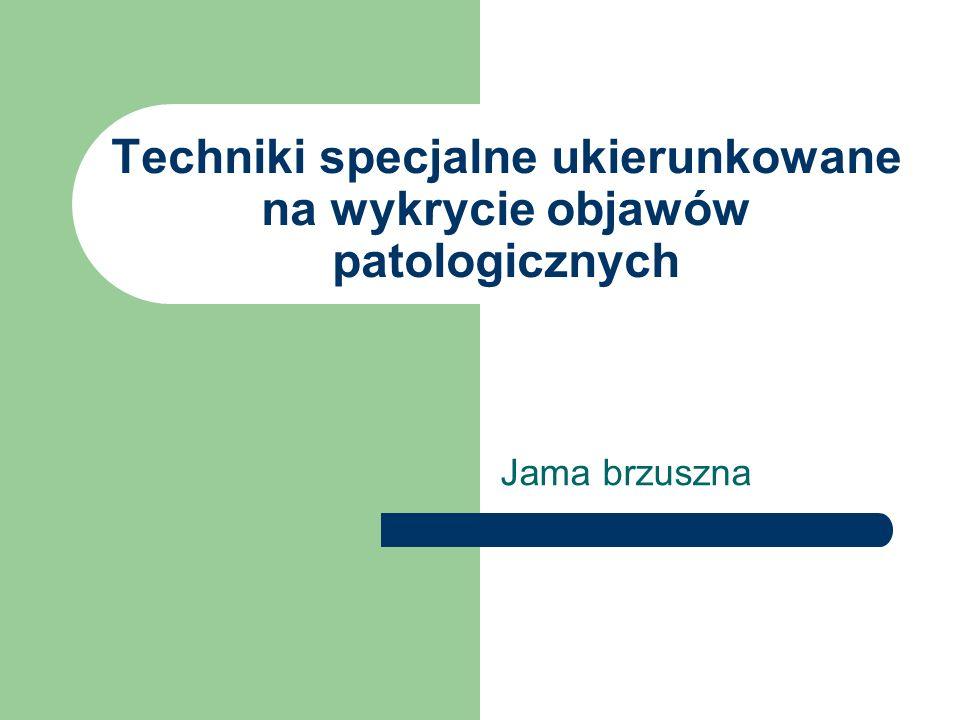 Techniki specjalne ukierunkowane na wykrycie objawów patologicznych Jama brzuszna