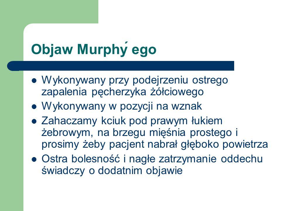 Objaw Murphy ego Wykonywany przy podejrzeniu ostrego zapalenia pęcherzyka żółciowego Wykonywany w pozycji na wznak Zahaczamy kciuk pod prawym łukiem ż