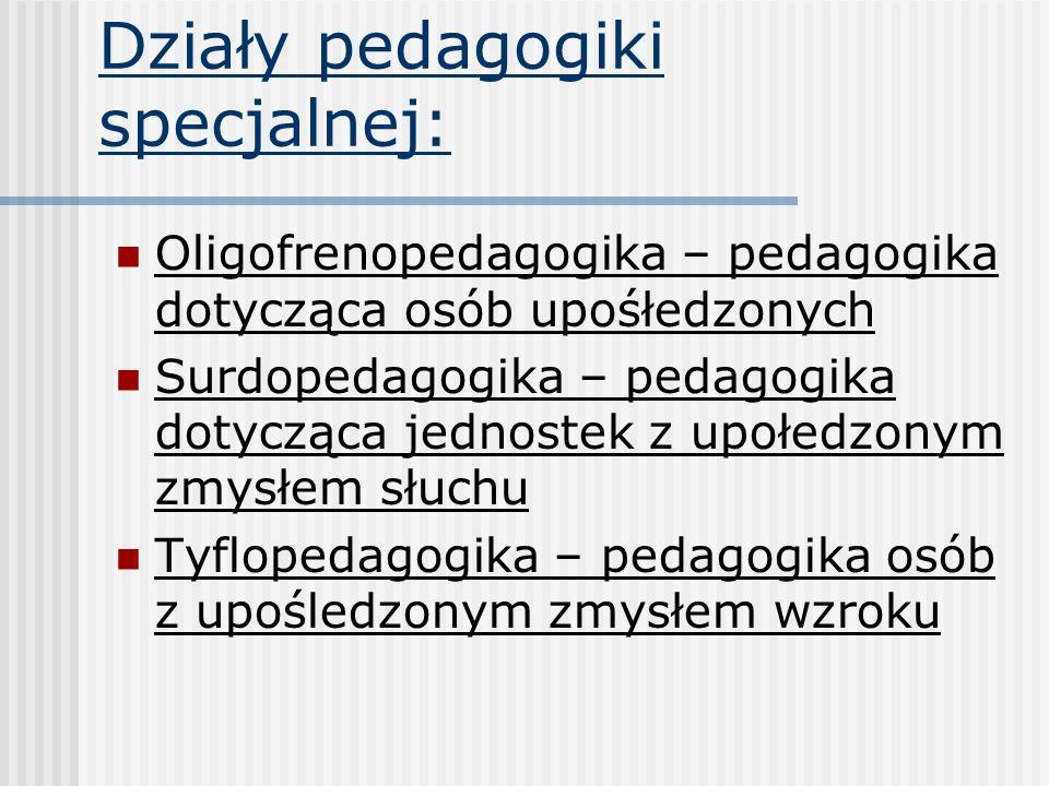Działy pedagogiki specjalnej: Oligofrenopedagogika – pedagogika dotycząca osób upośłedzonych Surdopedagogika – pedagogika dotycząca jednostek z upołed